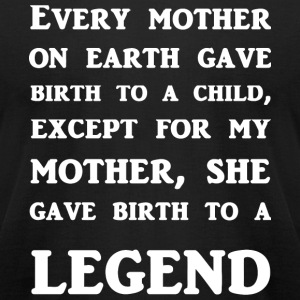 Legend - My Mother Gave Birth To A Legend - Men's T-Shirt by American Apparel