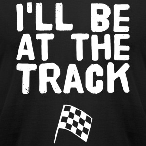 Racing - I'll Be At The Track! Racing Drag - Men's T-Shirt by American Apparel