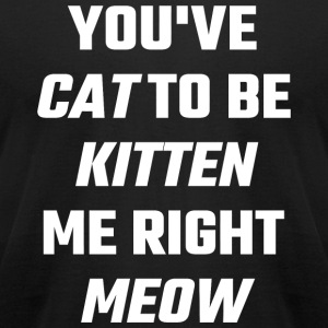 Meow - You've Cat To Be Kitten Me Right Meow - Men's T-Shirt by American Apparel
