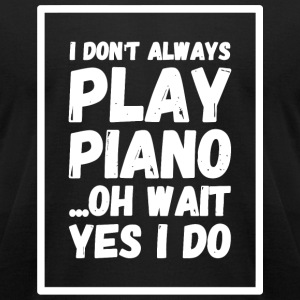 Piano - I Don't Always Play Piano ...Oh Wait, Ye - Men's T-Shirt by American Apparel