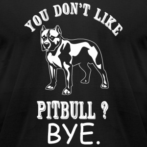 Pit Bull - You Don't Like Pit Bull? Bye - Men's T-Shirt by American Apparel