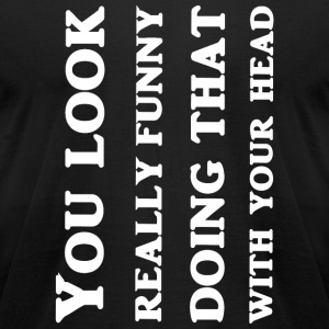 Head - You Look Really Funny Doing That With You - Men's T-Shirt by American Apparel