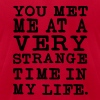 You Met me at a very Strange Time in my Life - Men's Fine Jersey T-Shirt