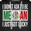 I DIDN'T ASK TO BE MEXICAN, I JUST GOT LUCKY - Men's Premium Hoodie
