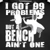 99 Problems But A Bench Ain't One - Men's Premium Hoodie