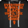 Everybody Wanna Be Black Until The Police Come - Men's Premium Hoodie