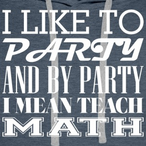 I Like To Party And By Party Mean Teach Math - Men's Premium Hoodie