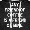 Any Friend of Coffee is a Friend of Mine - Men's Premium Hoodie