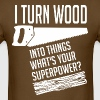 I Turn Wood Into Things Whats Your Superpower - Men's T-Shirt