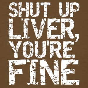 Shut Up Liver You are Fine - Men's T-Shirt