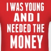 I WAS YOUNG AND I NEEDED THE MONEY - Men's T-Shirt