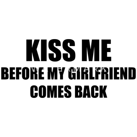 Mens T-Shirt Funny Kiss Me Before My Girlfriend Comes Back