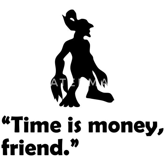Time is money, friend