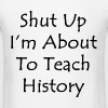 Shut Up I'm About To Teach History - Men's T-Shirt