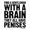 Find a Gentleman with a brain They all have Penis - Men's T-Shirt
