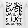 Do You ever wake up & just wanna Fuck? - Men's T-Shirt