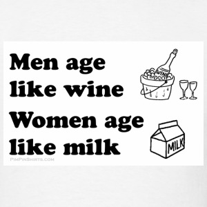 Men age like Wine / Women Milk