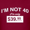 I'm not 40. I'm only $39.95 plus tax - Men's T-Shirt