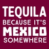 Tequila because it's Mexico somewhere - Men's T-Shirt