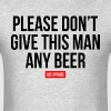 PLEASE DON'T GIVE THIS MAN ANY BEER, HIS SPOUSE - Men's T-Shirt