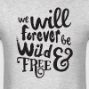 we will forever be wild and free - Men's T-Shirt