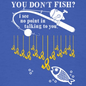You Don't Fish I See No Point In Talking T Shirt - Men's T-Shirt