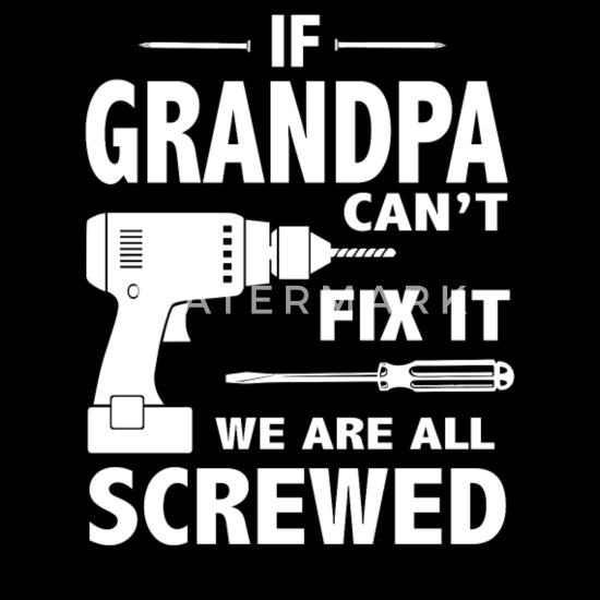 If Grandpa Can T Fix It We Are All Screwed Men S T Shirt Spreadshirt
