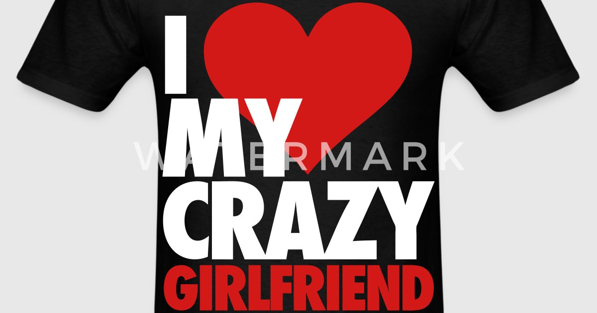 I Love My Crazy Girlfriend T-Shirt | Spreadshirt