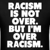Racism Is Not Over But I'm Over Racism - Men's T-Shirt