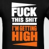 FUCK THIS SHIT I'M GETTING HIGH - Men's T-Shirt