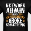 Network Admin Here Because You Broke Something T-S - Men's T-Shirt