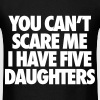 You Can't Scare Me I Have Five Daughters - Men's T-Shirt