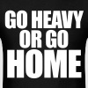 Go Heavy or Go Home - Men's T-Shirt