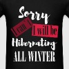 Sorry I can't. I will be hibernating  all winter - Men's T-Shirt