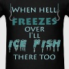 Ice Fishing - When hell freezes over I'll ice fish - Men's T-Shirt