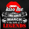 Kiss me I was Born in March the Birth of Legends - Men's T-Shirt