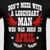 Don't Mess with a legendary Man was born in April - Men's T-Shirt