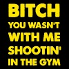 Bitch You Wasnt With Me Shooting In The Gym Ross  - Men's T-Shirt