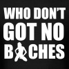 Who don't got no bitches - Men's T-Shirt