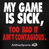 MY GAME IS SICK TOO BAD IT AIN'T CONTAGIOUS-AllSta - Men's T-Shirt