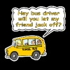 Hey Bus Driver Will You let My Friend Jack Off? - Men's T-Shirt