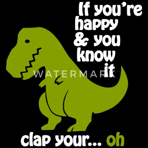 funny t rex if you re happy by spreadshirt