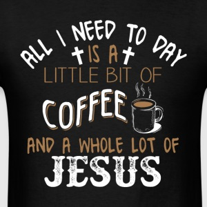 I Need To Day Is A Little Bit Of Coffee T Shirt - Men's T-Shirt