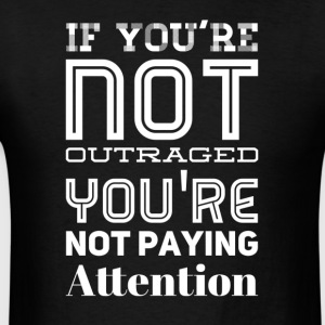 If you're not outraged you're not paying attention - Men's T-Shirt