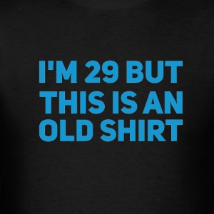 I'm 29 but this is an old shirt - Men's T-Shirt