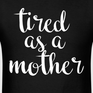 Tired As A Mother T Shirt For All Ages - Men's T-Shirt