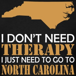 I Dont Need Therapy Just Want To Go North Carolina - Men's T-Shirt