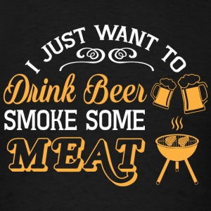 Beer - I Just Want To Drink Beer Smoke Some Meat - Men's T-Shirt