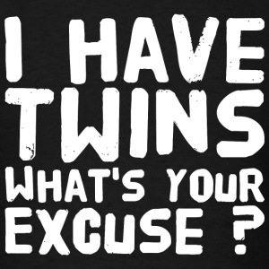 Twins - I have twins, what is your excuse - Men's T-Shirt