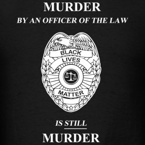 Murder - Murder By An Officer of the Law is STIL - Men's T-Shirt